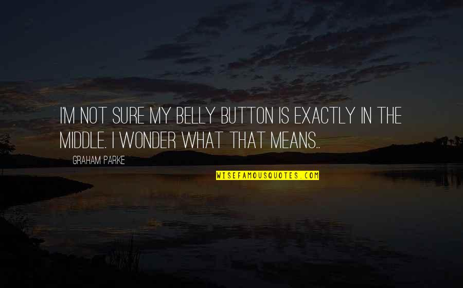 Belly Button Quotes By Graham Parke: I'm not sure my belly button is exactly
