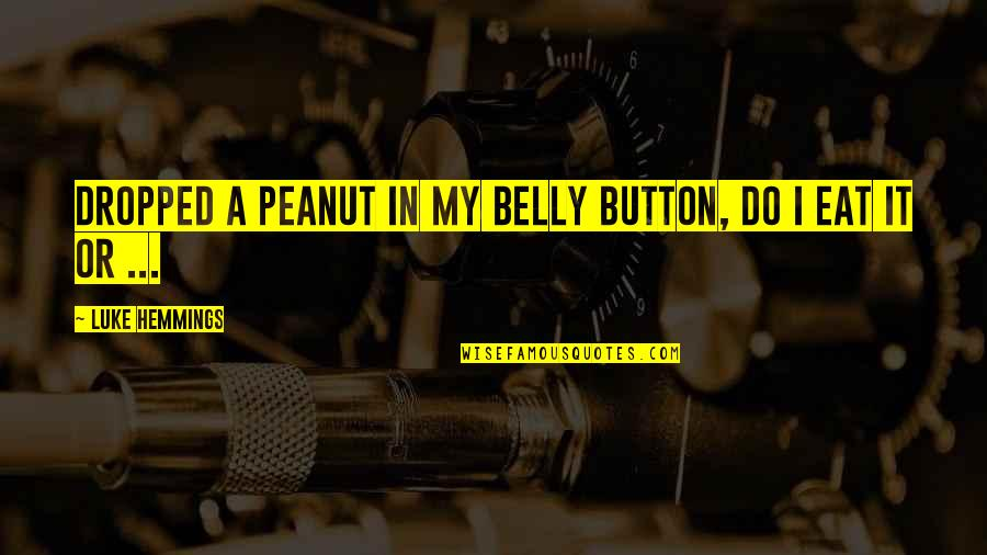 Belly Button Quotes By Luke Hemmings: Dropped a peanut in my belly button, do