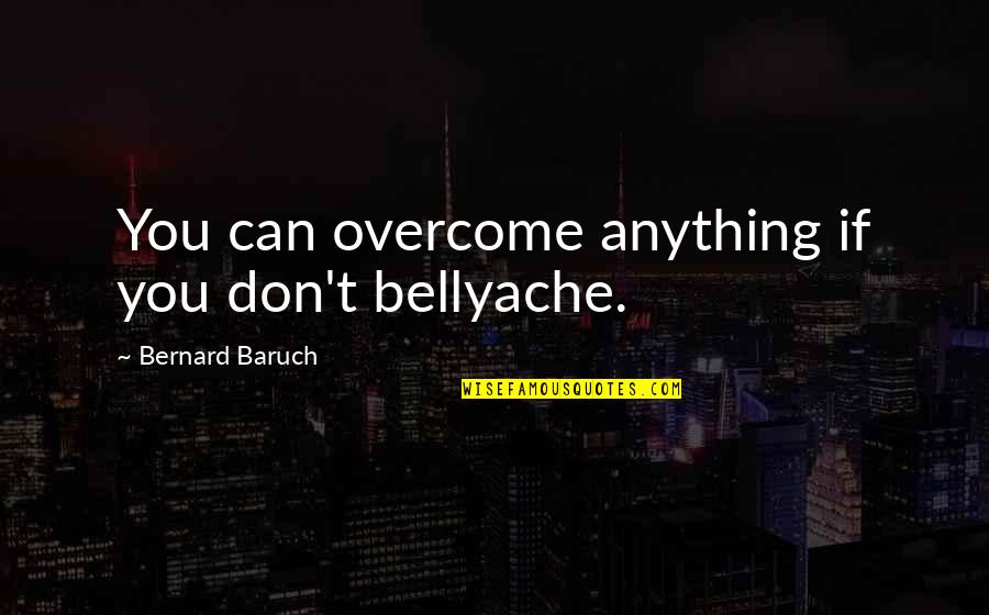 Bellyache Quotes By Bernard Baruch: You can overcome anything if you don't bellyache.