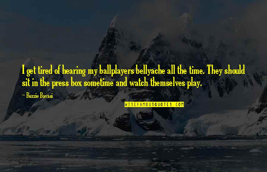 Bellyache Quotes By Buzzie Bavasi: I get tired of hearing my ballplayers bellyache