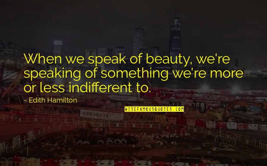 Bellyache Quotes By Edith Hamilton: When we speak of beauty, we're speaking of