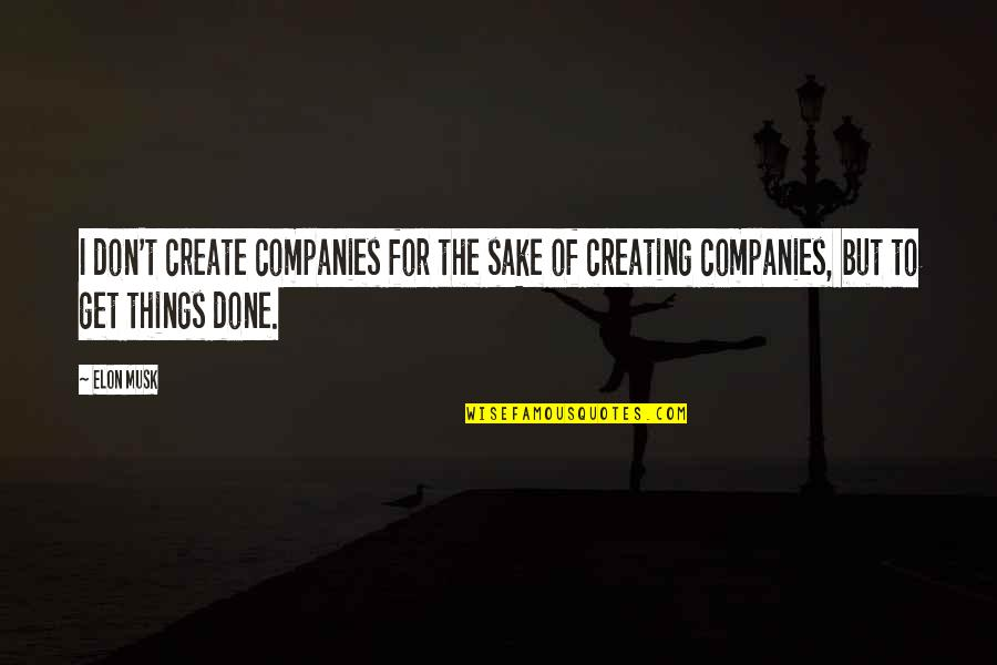 Bellyache Quotes By Elon Musk: I don't create companies for the sake of