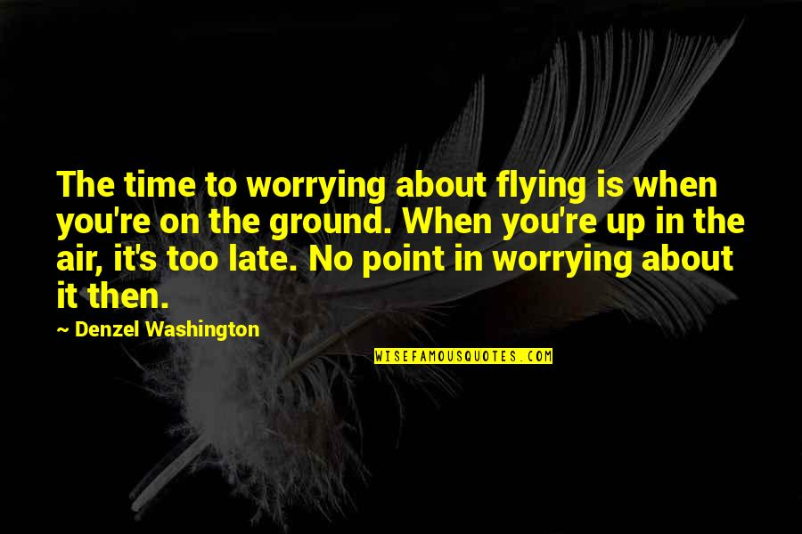 Belongest Quotes By Denzel Washington: The time to worrying about flying is when