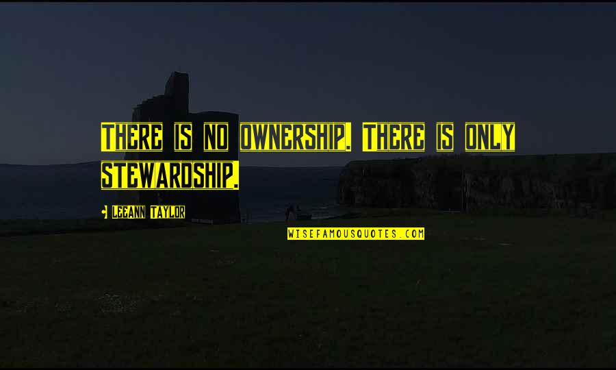 Belonging To The Earth Quotes By LeeAnn Taylor: There is no ownership. There is only stewardship.
