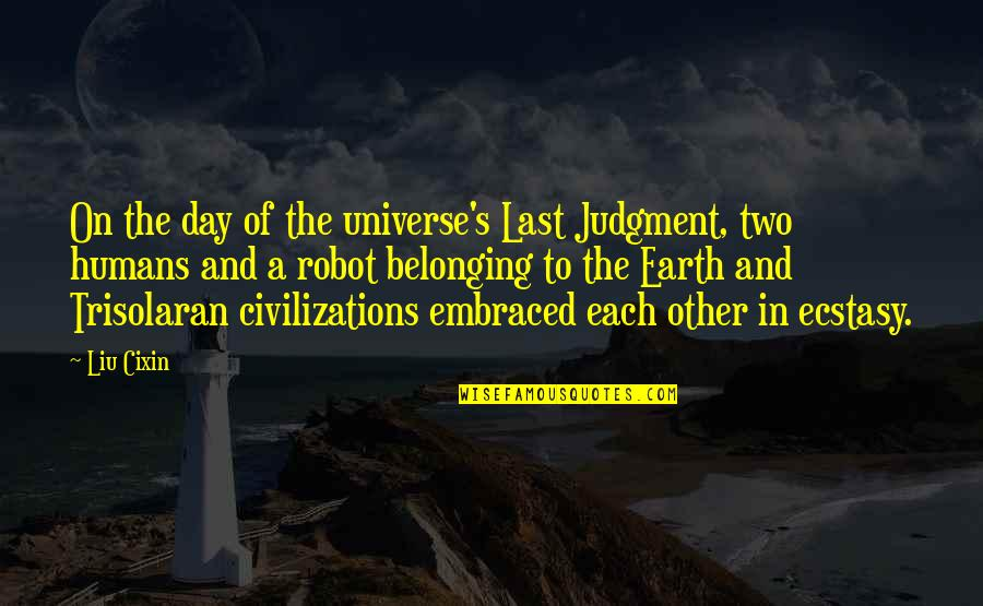 Belonging To The Earth Quotes By Liu Cixin: On the day of the universe's Last Judgment,
