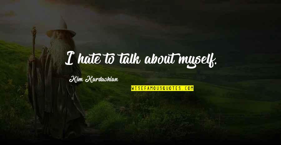 Beloved By Toni Morrison Quotes By Kim Kardashian: I hate to talk about myself.