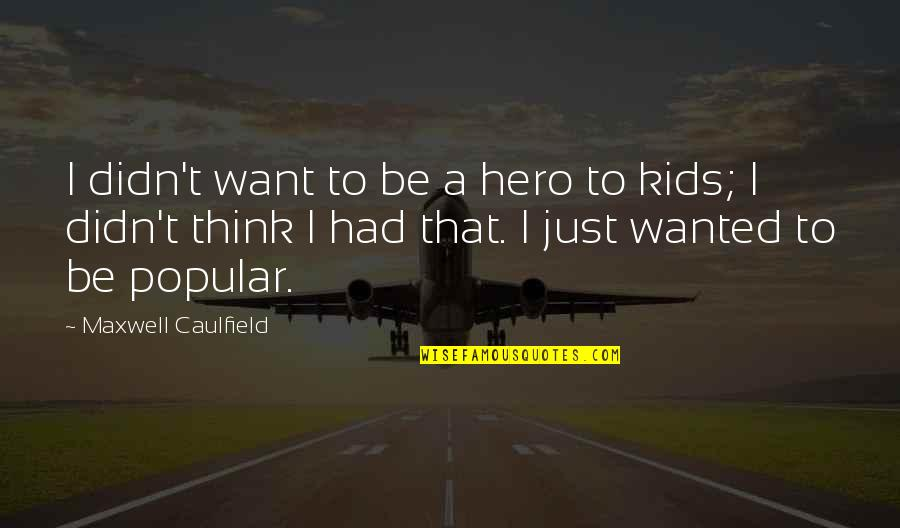 Beloved By Toni Morrison Quotes By Maxwell Caulfield: I didn't want to be a hero to