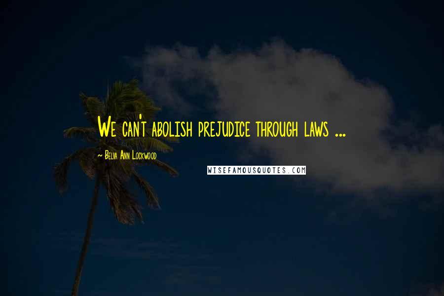 Belva Ann Lockwood quotes: We can't abolish prejudice through laws ...