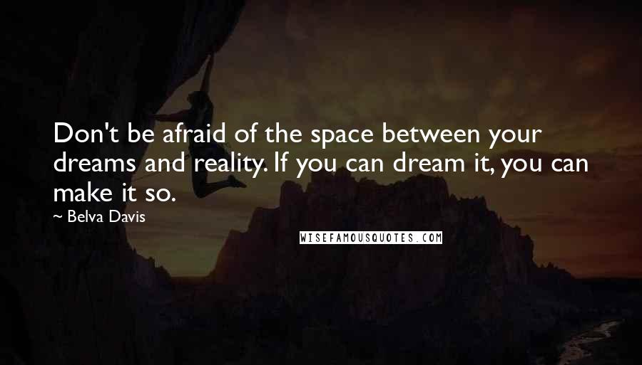 Belva Davis quotes: Don't be afraid of the space between your dreams and reality. If you can dream it, you can make it so.