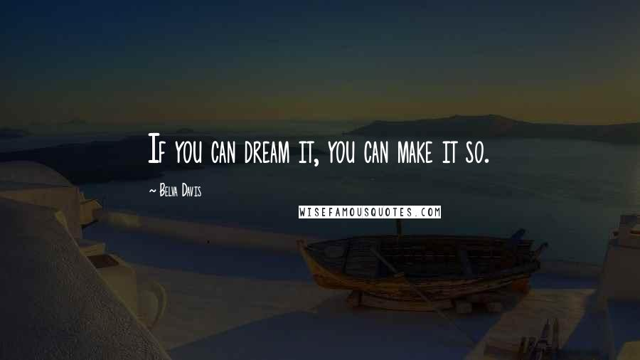 Belva Davis quotes: If you can dream it, you can make it so.