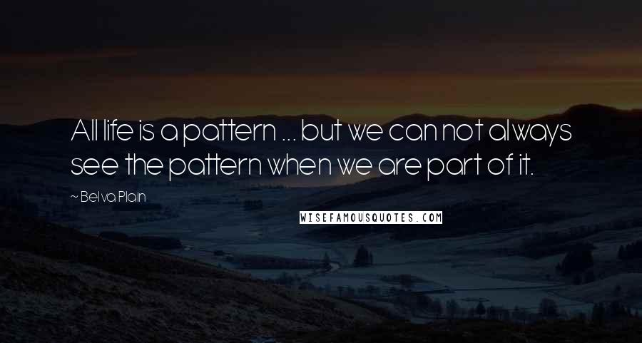 Belva Plain quotes: All life is a pattern ... but we can not always see the pattern when we are part of it.