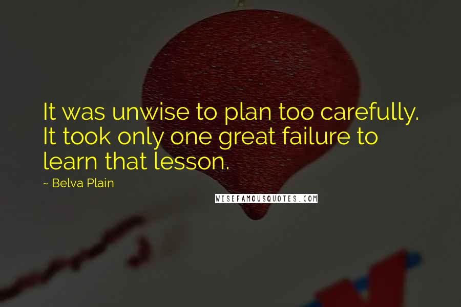 Belva Plain quotes: It was unwise to plan too carefully. It took only one great failure to learn that lesson.