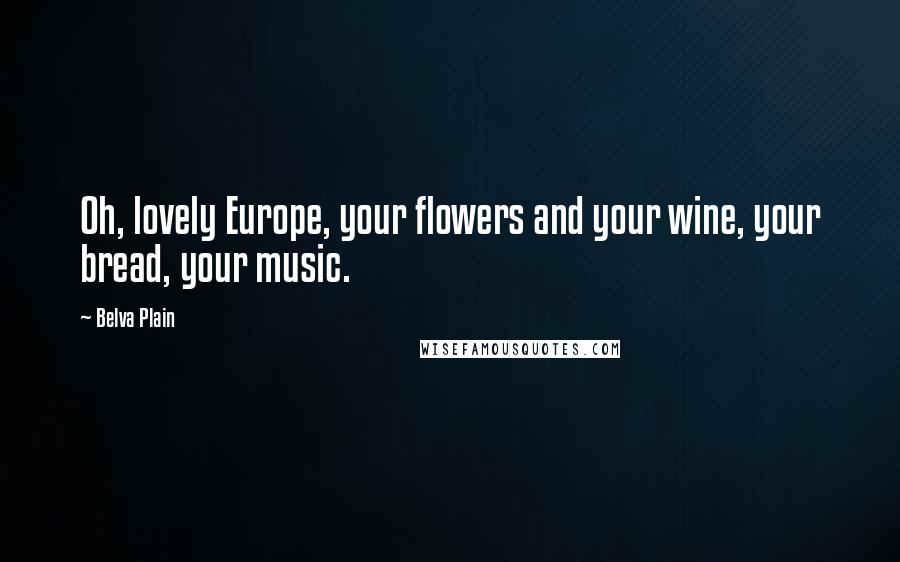 Belva Plain quotes: Oh, lovely Europe, your flowers and your wine, your bread, your music.