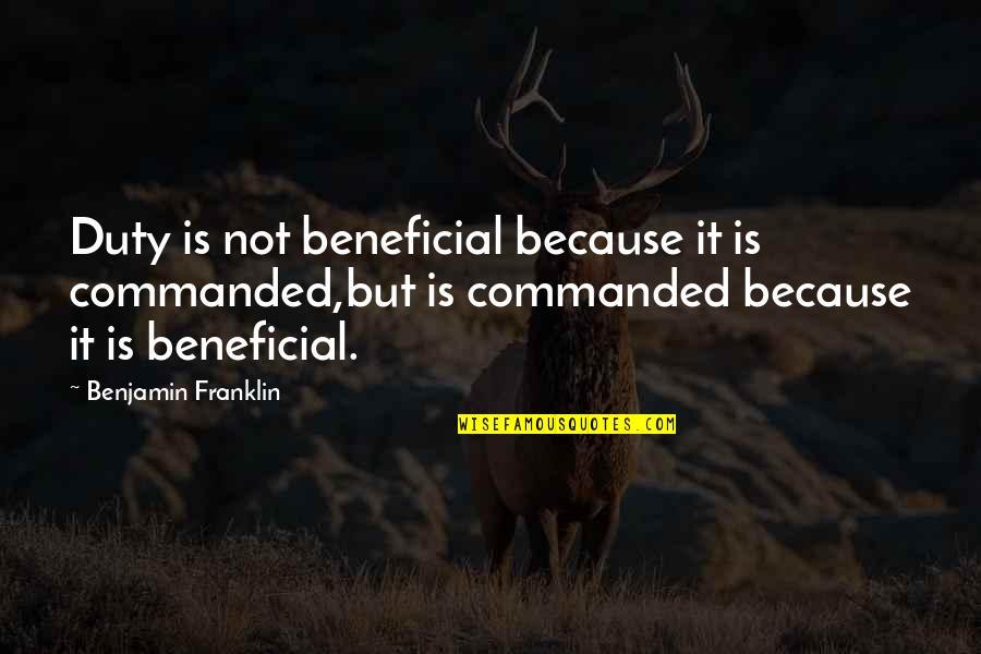 Bemoedigende Bijbel Quotes By Benjamin Franklin: Duty is not beneficial because it is commanded,but