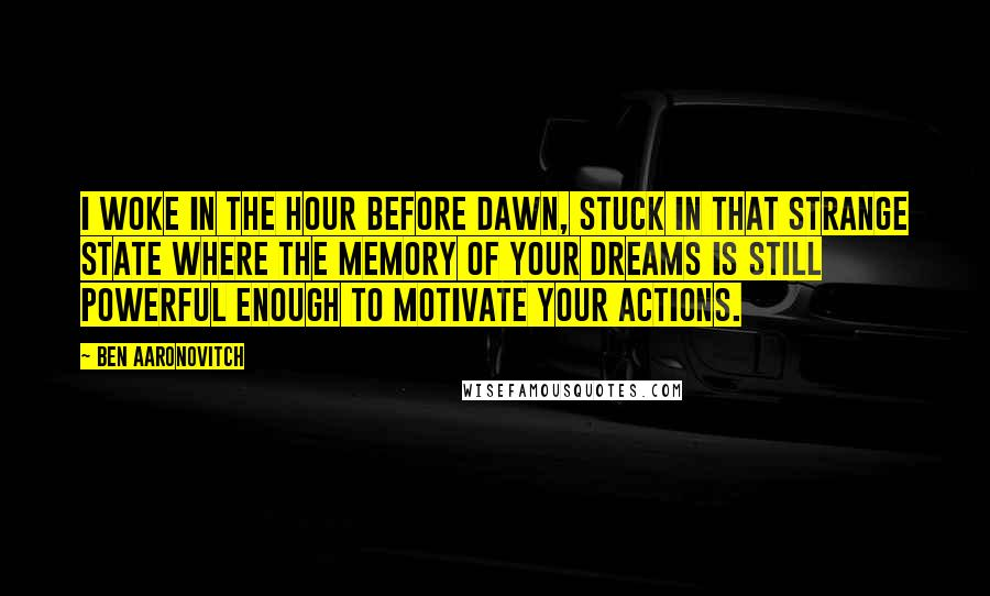 Ben Aaronovitch quotes: I woke in the hour before dawn, stuck in that strange state where the memory of your dreams is still powerful enough to motivate your actions.