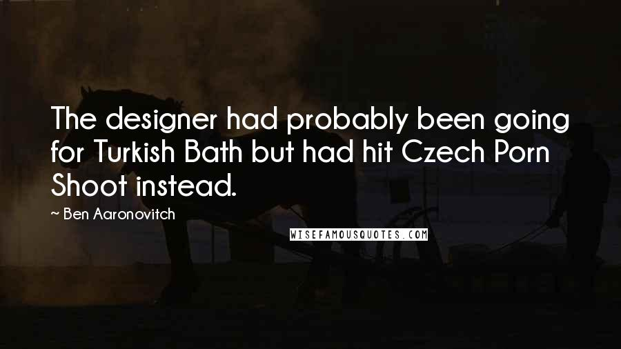 Ben Aaronovitch quotes: The designer had probably been going for Turkish Bath but had hit Czech Porn Shoot instead.