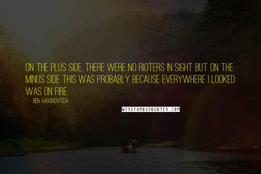 Ben Aaronovitch quotes: On the plus side, there were no rioters in sight but on the minus side this was probably because everywhere I looked was on fire.