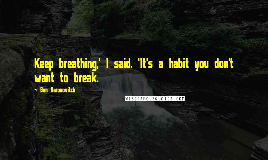 Ben Aaronovitch quotes: Keep breathing,' I said. 'It's a habit you don't want to break.