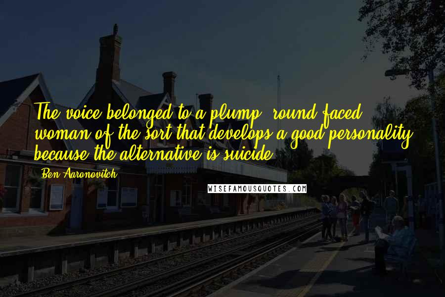 Ben Aaronovitch quotes: The voice belonged to a plump, round-faced woman of the sort that develops a good personality because the alternative is suicide.