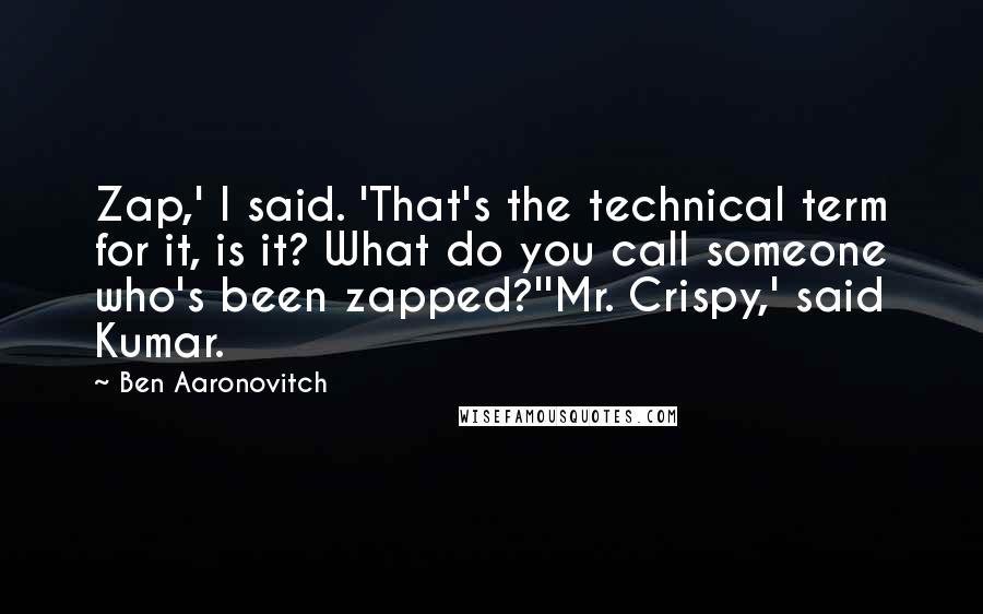 Ben Aaronovitch quotes: Zap,' I said. 'That's the technical term for it, is it? What do you call someone who's been zapped?''Mr. Crispy,' said Kumar.