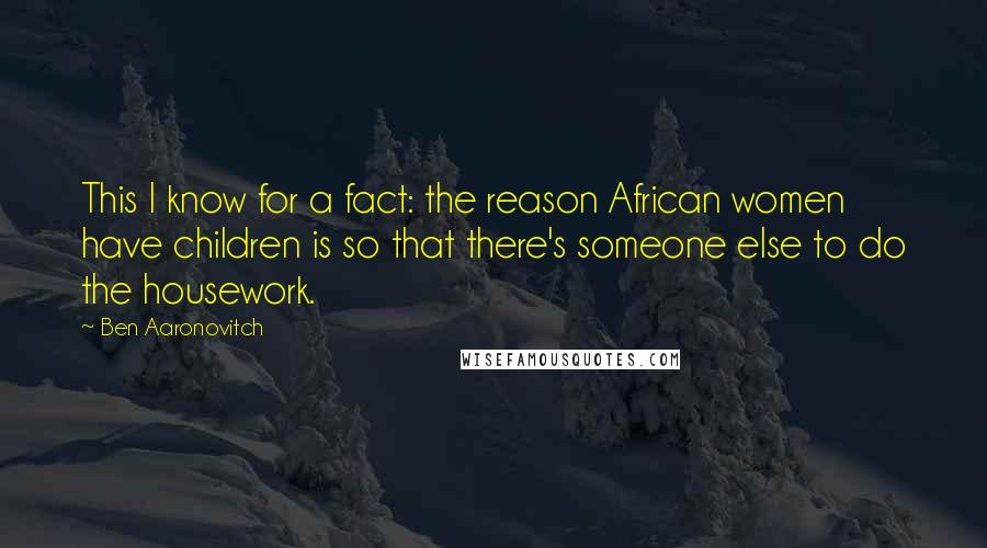 Ben Aaronovitch quotes: This I know for a fact: the reason African women have children is so that there's someone else to do the housework.
