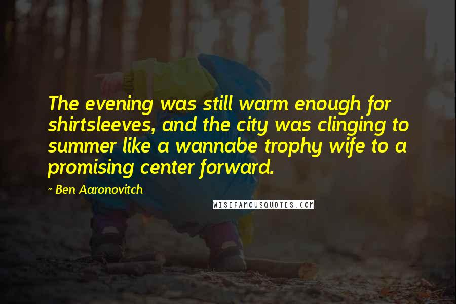 Ben Aaronovitch quotes: The evening was still warm enough for shirtsleeves, and the city was clinging to summer like a wannabe trophy wife to a promising center forward.