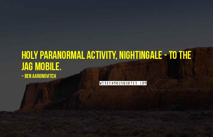 Ben Aaronovitch quotes: Holy paranormal activity, Nightingale - to the Jag mobile.