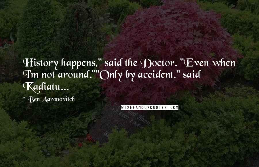 "Ben Aaronovitch quotes: History happens,"" said the Doctor. ""Even when I'm not around.""""Only by accident,"" said Kadiatu..."