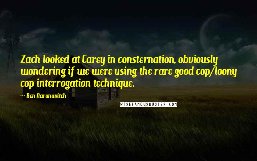 Ben Aaronovitch quotes: Zach looked at Carey in consternation, obviously wondering if we were using the rare good cop/loony cop interrogation technique.