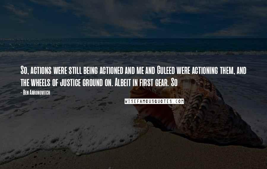 Ben Aaronovitch quotes: So, actions were still being actioned and me and Guleed were actioning them, and the wheels of justice ground on. Albeit in first gear. So