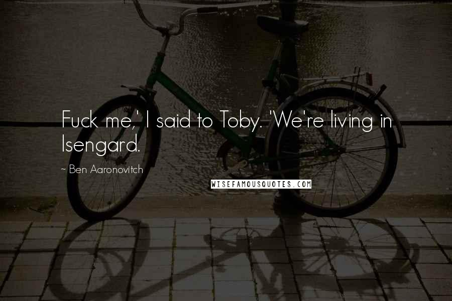 Ben Aaronovitch quotes: Fuck me,' I said to Toby. 'We're living in Isengard.