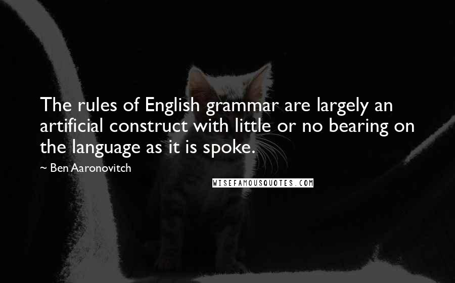 Ben Aaronovitch quotes: The rules of English grammar are largely an artificial construct with little or no bearing on the language as it is spoke.