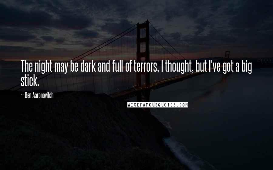 Ben Aaronovitch quotes: The night may be dark and full of terrors, I thought, but I've got a big stick.