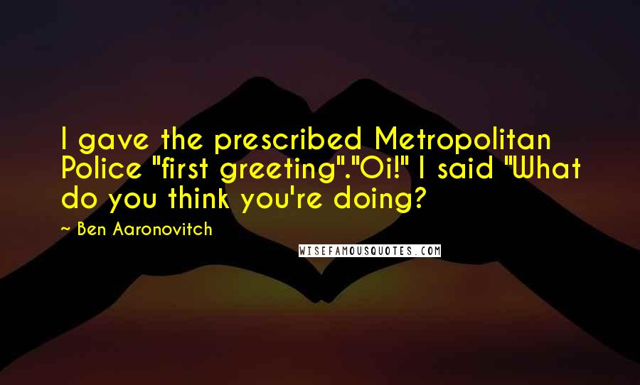 "Ben Aaronovitch quotes: I gave the prescribed Metropolitan Police ""first greeting"".""Oi!"" I said ""What do you think you're doing?"