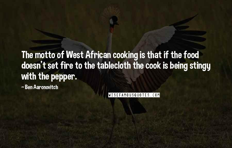 Ben Aaronovitch quotes: The motto of West African cooking is that if the food doesn't set fire to the tablecloth the cook is being stingy with the pepper.