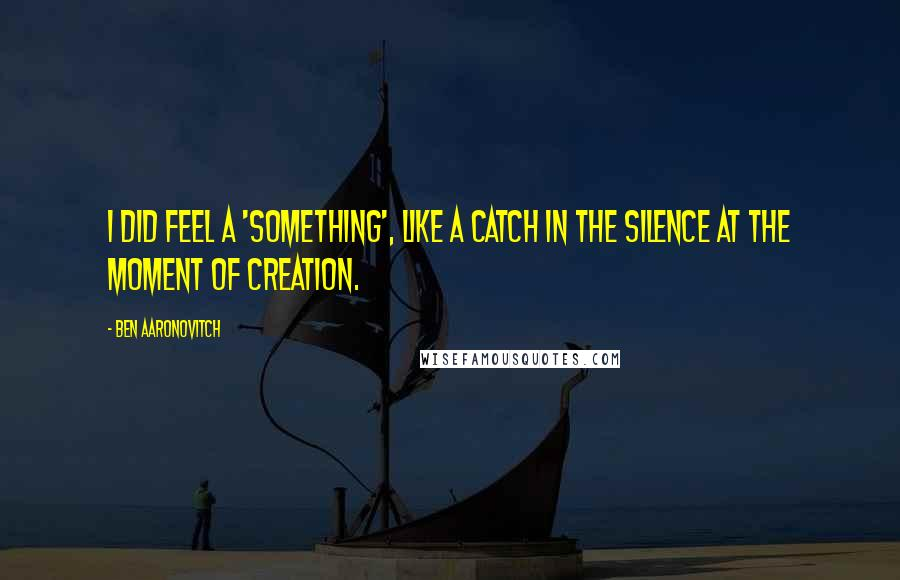 Ben Aaronovitch quotes: I did feel a 'something', like a catch in the silence at the moment of creation.