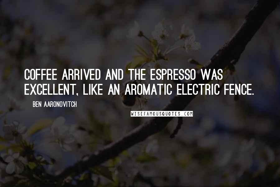 Ben Aaronovitch quotes: Coffee arrived and the espresso was excellent, like an aromatic electric fence.