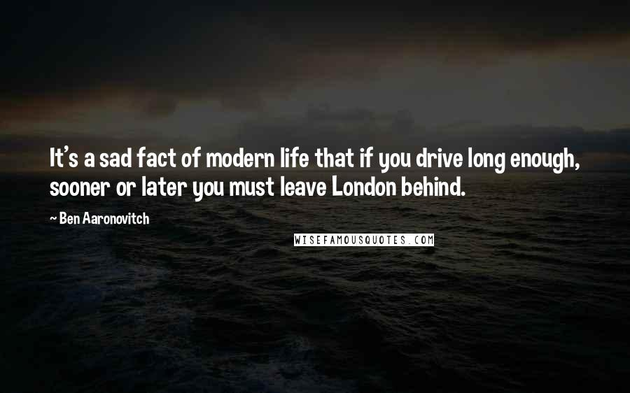 Ben Aaronovitch quotes: It's a sad fact of modern life that if you drive long enough, sooner or later you must leave London behind.