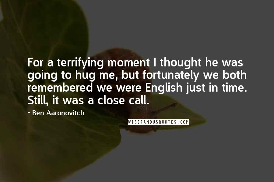 Ben Aaronovitch quotes: For a terrifying moment I thought he was going to hug me, but fortunately we both remembered we were English just in time. Still, it was a close call.