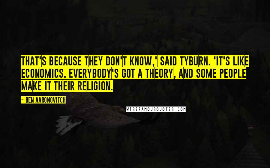 Ben Aaronovitch quotes: That's because they don't know,' said Tyburn. 'It's like economics. Everybody's got a theory, and some people make it their religion.