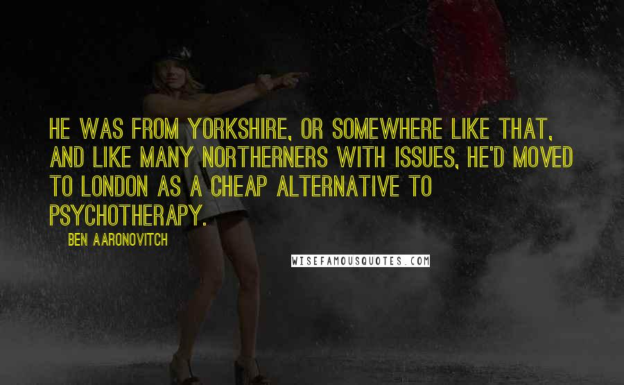 Ben Aaronovitch quotes: He was from Yorkshire, or somewhere like that, and like many Northerners with issues, he'd moved to London as a cheap alternative to psychotherapy.