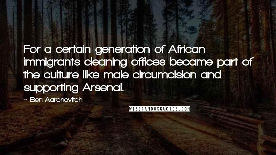 Ben Aaronovitch quotes: For a certain generation of African immigrants cleaning offices became part of the culture like male circumcision and supporting Arsenal.