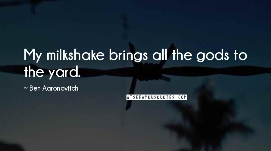 Ben Aaronovitch quotes: My milkshake brings all the gods to the yard.