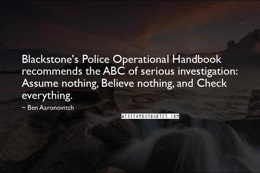 Ben Aaronovitch quotes: Blackstone's Police Operational Handbook recommends the ABC of serious investigation: Assume nothing, Believe nothing, and Check everything.