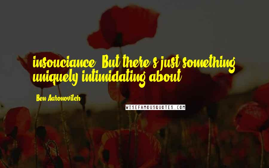 Ben Aaronovitch quotes: insouciance. But there's just something uniquely intimidating about
