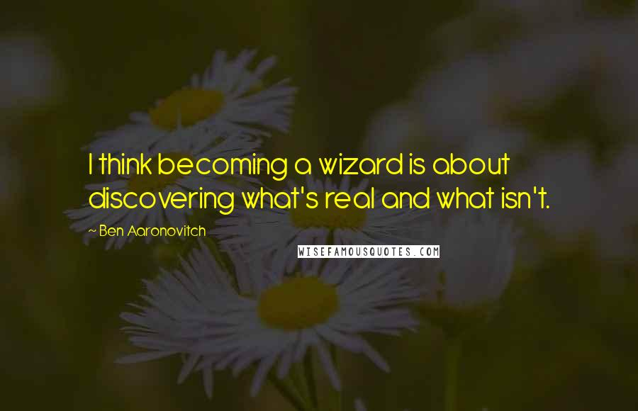 Ben Aaronovitch quotes: I think becoming a wizard is about discovering what's real and what isn't.
