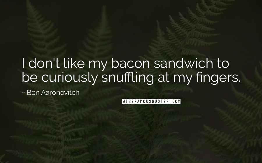 Ben Aaronovitch quotes: I don't like my bacon sandwich to be curiously snuffling at my fingers.