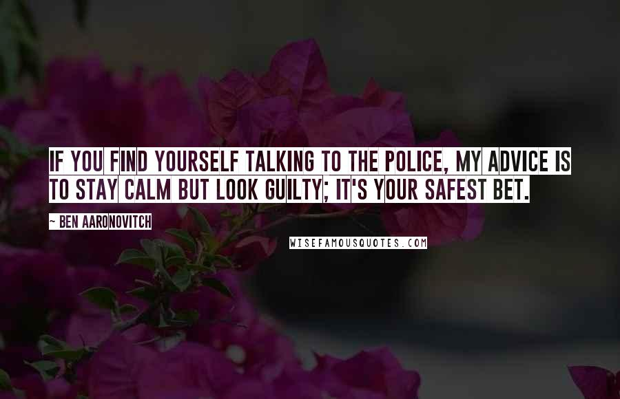 Ben Aaronovitch quotes: If you find yourself talking to the police, my advice is to stay calm but look guilty; it's your safest bet.