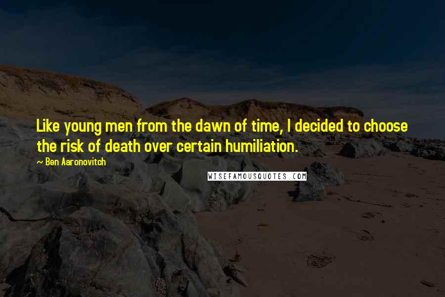 Ben Aaronovitch quotes: Like young men from the dawn of time, I decided to choose the risk of death over certain humiliation.