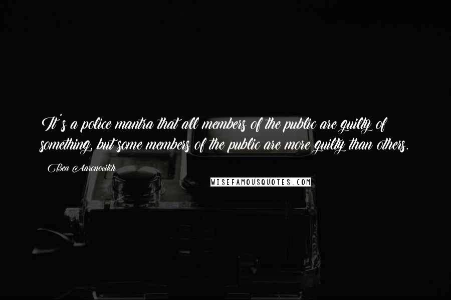 Ben Aaronovitch quotes: It's a police mantra that all members of the public are guilty of something, but some members of the public are more guilty than others.